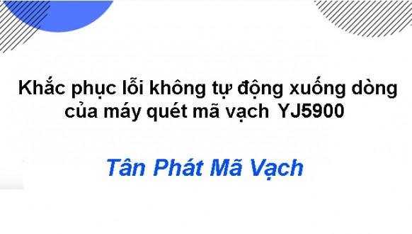 Khắc phục lỗi không tự động xuống dòng của máy quét mã vạch YJ5900