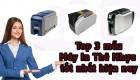 Top 3 mẫu Máy In Thẻ Nhựa tốt nhất hiện nay