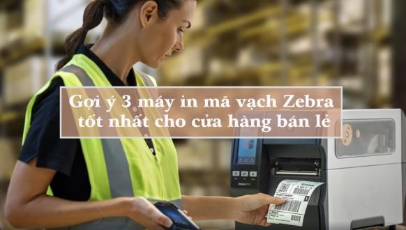 Gợi ý 3 máy in mã vạch Zebra tốt nhất cho cửa hàng bán lẻ