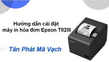 Hướng dẫn cài đặt máy in hóa đơn Epson T82III