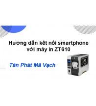 Hướng dẫn kết nối Smartphone với máy in ZT610
